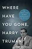 Where Have You Gone, Harry Truman?: The Selected Works of Stanley A. Weiss
