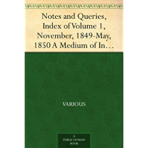 Notes and Queries, Index of Volume 1, November, 1849-May, 1850 A Medium of Inter-Communication for Literary Men, Artists…