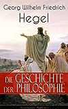 Die Geschichte der Philosophie (Gesamtausgabe - Band 1 bis 3): Griechische Philosophie + Orientalische Philosophie + Philosophie des Mittelalters + Arabische ... Kabbala, Spinoza, Leibniz, Kant…)