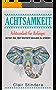 ACHTSAMKEIT: Achtsamkeit für Anfänger - lernen Sie, den Moment bewusst zu erleben