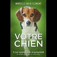 Votre chien: 2. Lui apprendre la propreté 10 étapes simples et efficaces (French Edition)