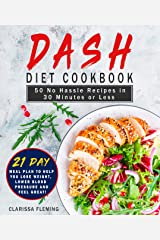 Dash Diet Cookbook: 50 No Hassle Recipes in 30 Minutes or Less (Includes 21 Day Meal Plan to help you lose weight, lower blood pressure and feel great!) Kindle Edition