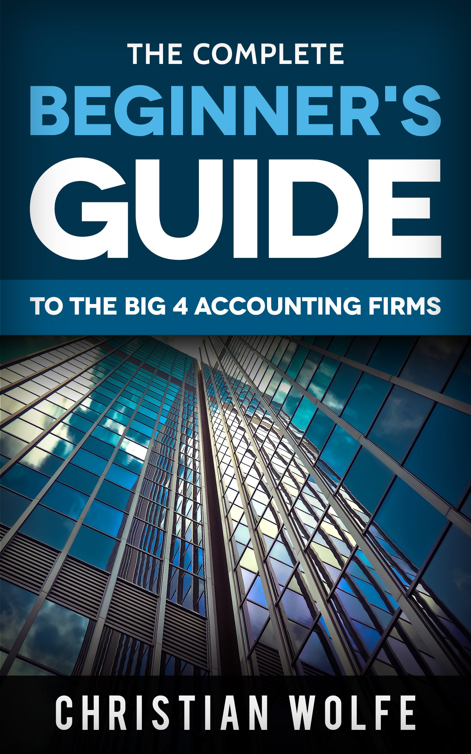 The Complete Beginner's Guide To The Big 4 Accounting Firms  Learn Everything You Need To Know About Deloitte PwC EY And KPMG  English Edition