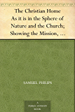 The Christian Home As it is in the Sphere of Nature and the Church; Showing the Mission, Duties, Influences, Habits, and Responsibilities of Home, its ... Tests in the Selection of a Companion, Etc.