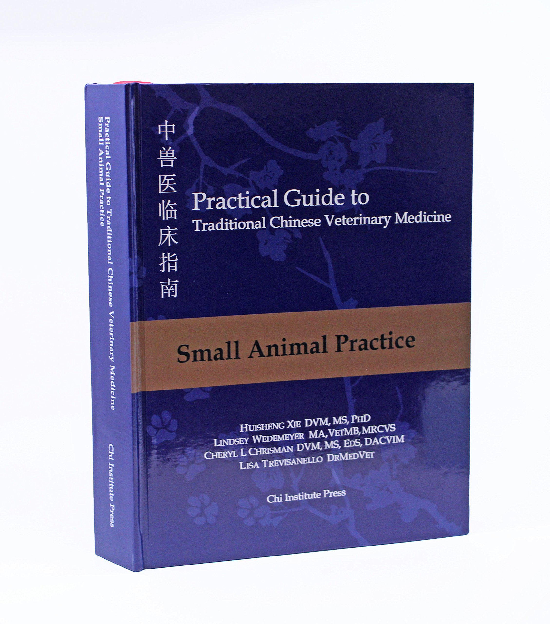 Practical Guide to TCVM, Vol. 2: Small Animal Practice: MS, PhD Huisheng  Xie DVM, VetMB, MRCVS Lindsey Wedemeyer MA, MS, EdS, DACVIM-Neurology  Cheryl L ...
