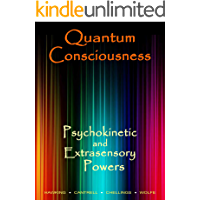 Quantum Consciousness, Psychokinetic and Extrasensory Powers: A Guide to Attaining True Paranormal Abilities