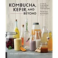 Kombucha, Kefir, and Beyond: A Fun and Flavorful Guide to Fermenting Your Own Probiotic...