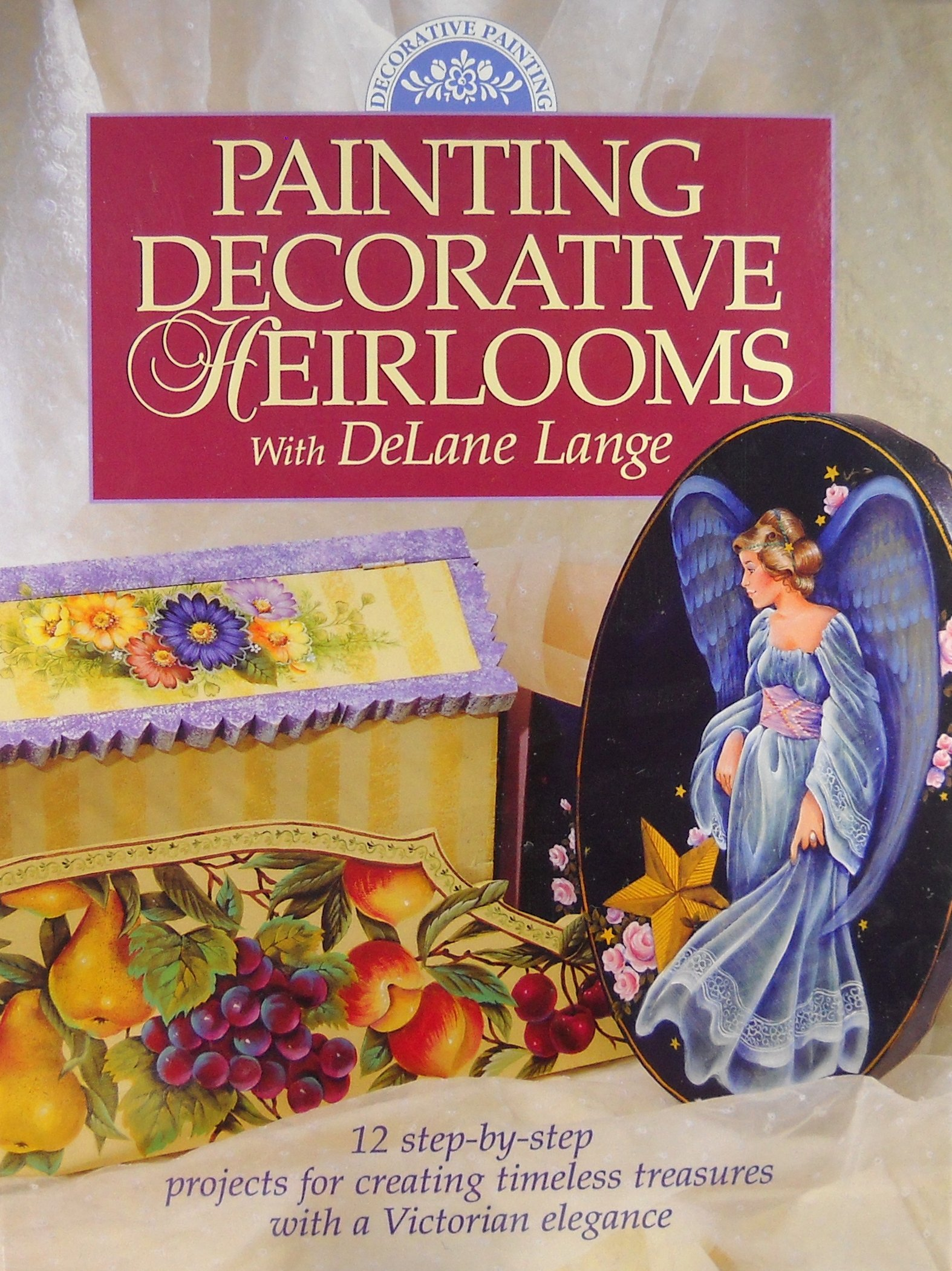 Painting Decorative Heirlooms With Delane Lange; 12 Step-by-step Projects For C