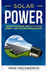 Solar Power: Making the Smart Switch to Solar Power – And Staying Within Budget! Kindle Edition