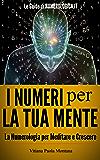 I Numeri per la Tua Mente: La Numerologia per meditare e crescere (Le Guide di Numerologica Vol. 1)