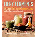 Fiery Ferments: 70 Stimulating Recipes for Hot Sauces, Spicy Chutneys, Kimchis with Kick, and Other Blazing Fermented Condime