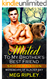 Mated To My Brother's Best Friend (Shifter Nation: Werebears Of Glacier Bay)