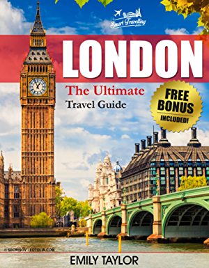LONDON: The Ultimate Travel Guide With Essential Tips About What To See; Where To Go; Eat And Sleep (London Travel Guide; London Guide; London Traveling Guide)