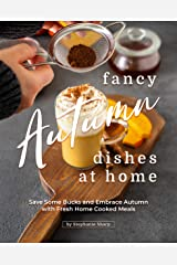Fancy Autumn Dishes at Home: Save Some Bucks and Embrace Autumn with Fresh Home Cooked Meals Kindle Edition