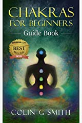 Chakras for Beginners Guide Book: How to Master Chakra Meditation, Chakra Healing & Chakra Balancing (Including Yoga Techniques to Strengthen Your Life Force Energy Aura) Kindle Edition