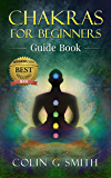 Chakras for Beginners Guide Book: How to Master Chakra Meditation, Chakra Healing & Chakra Balancing (Including Yoga Techniques to Strengthen Your Life Force Energy Aura)