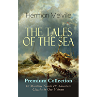 THE TALES OF THE SEA - Premium Collection: 10 Maritime Novels & Adventure Classics in One Volume: Moby-Dick, Typee, Omoo…