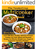 The TenderCrisp Multicooker Cookbook: Learn 600 New, Healthy, Delicious Pressure Cooked, Air Fried, Baked and Steamed Recipes for Effective Weight Loss, Vegan & Vegetarian and Keto Lifestyles