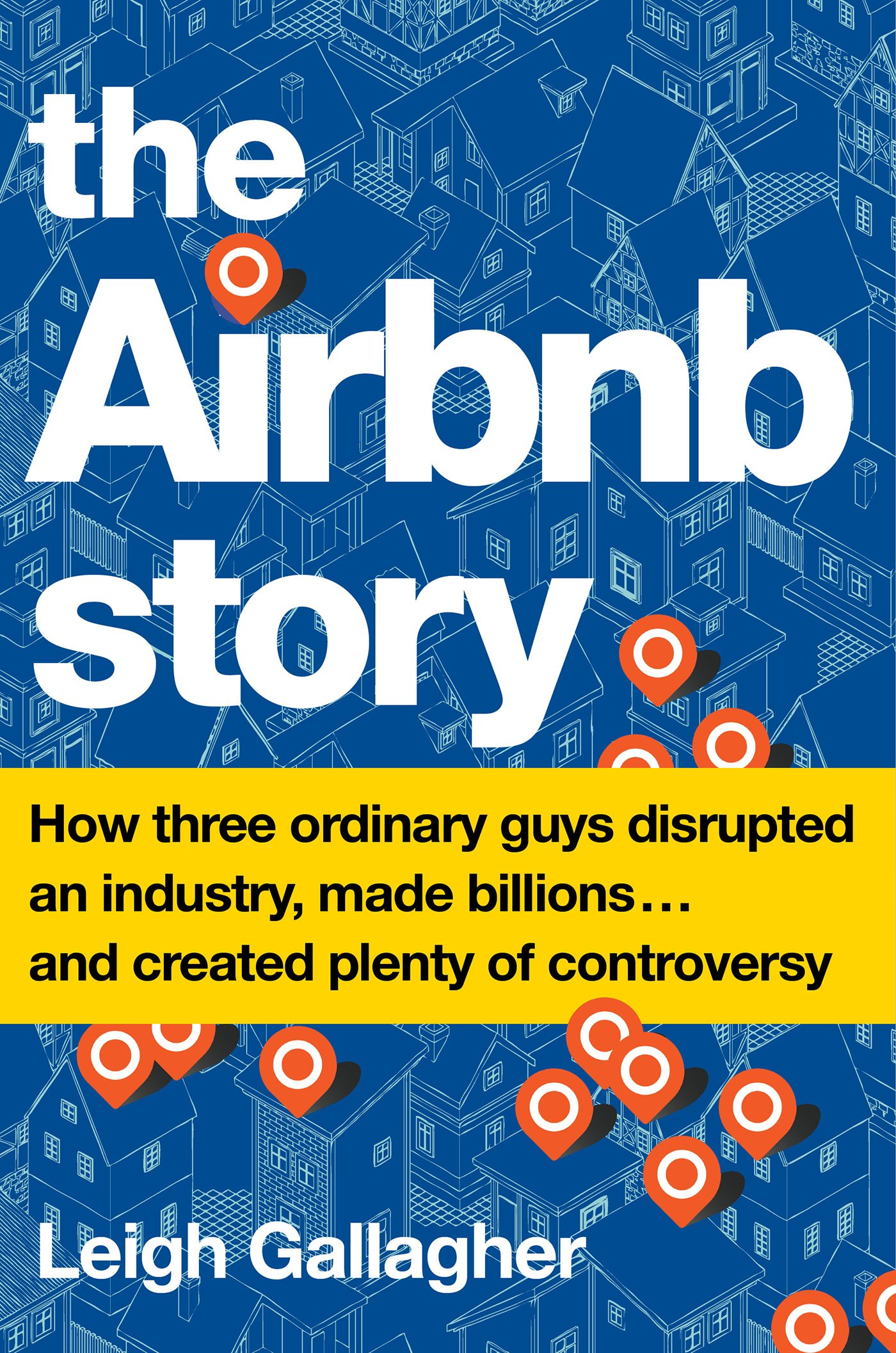 The Airbnb Story How Three Ordinary Guys Disrupted An Industry Made Billions And Created Plenty Of Controversy Gallagher Leigh 9780544952669 Amazon Com Books