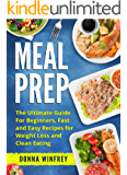 Meal Prep: The Ultimate Guide for Beginners, Fast and Easy Recipes for Weight Loss and Clean Eating