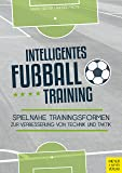 Intelligentes Fußballtraining: Spielnahe Trainingsformen zur Verbesserung von Technik und Taktik