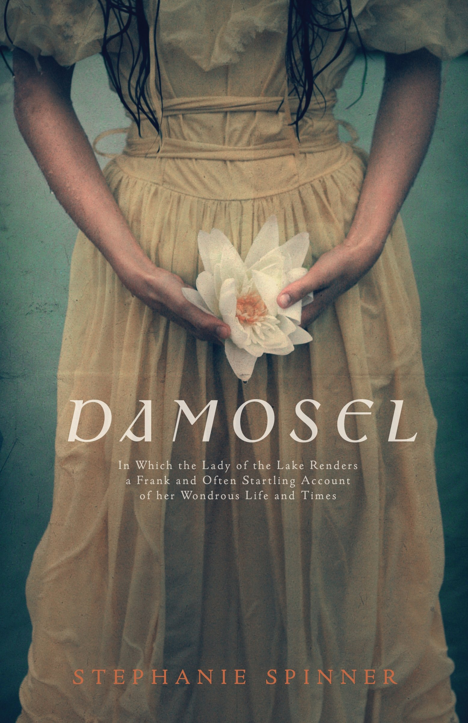 Damosel: In Which the Lady of the Lake Renders a Frank and Often Startling Account of her Wondrous Life and Times