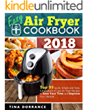 Easy Air Fryer Cookbook 2018: Top 99 Quick, Simple and Tasty 5-Ingredient or Less Air Fryer Recipes to Save Your Time and Improve Your Lifestyle (Crispy but Tender Air Frying Recipes)
