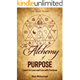 The Alchemy of Purpose: Learn to Love and Live with Purpose