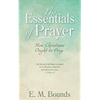 The Essentials of Prayer [Annotated, Updated Edition]: How Christians Ought to Pray (English Edition)