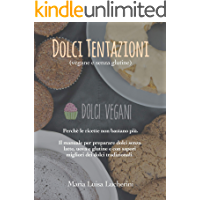 Dolci tentazioni (vegane e senza glutine): Perchè le ricette non bastano più. Il manuale per preparare dolci senza latte, uova e glutine e con sapori migliori dei dolci tradizionali.