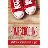 Homeschooling: what to do when you want to quit (English Edition)