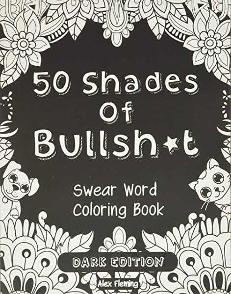 50 Shades Of Bullsh*t: Dark Edition: Swear Word Coloring Book  (9782376190028): Fleming, Alex: Books - Amazon.com
