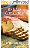 Bread Cookbook: Delicious Homemade Bread Baking Recipes That You Can Easily Make At Home!