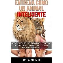 Entrena como un Animal Inteligente: Descubre las mentiras y dogmas del fitness. Alcanza un cuerpo atractivo y saludable de forma natural y sin ir al ...