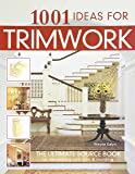 1001 Ideas for Trimwork: The Ultimate Source Book For Decorating With Trim & Molding (Hundreds of Designs to Bring Warmth & Character to Every Room of Your Home: Doors, Pillars, Wainscoting, & More)