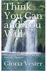 Think You Can and You Will: Remove the Word Can't From Your Vocabulary and See How Quickly Your Life Changes! Kindle Edition