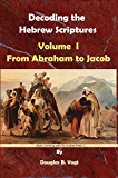 From Abraham to Jacob, : Decoding the Hebrew Scriptures, Volume I