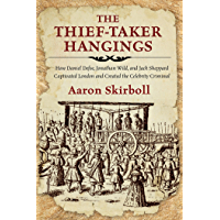 The Thief-Taker Hangings: How Daniel Defoe, Jonathan Wild, and Jack Sheppard Captivated London and Created the Celebrity…