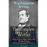 The Complete Works of Washington Irving: Short Stories, Plays, Historical Works, Poetry and Autobiographical Writings (Illustrated): The Entire Opus of ... Hall and many more (English Edition)