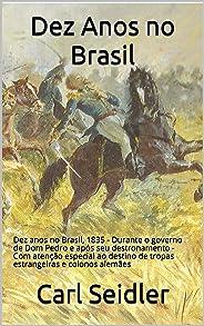 Dez Anos no Brasil: Dez anos no Brasil, 1835 - Durante o governo de Dom Pedro e após seu destronamento - Com atenção especia