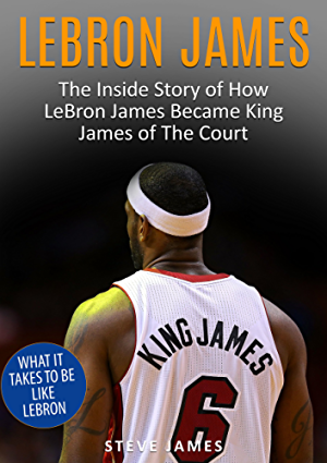 Lebron James: The Inside Story of How LeBron James Became King James of The Court (Lebron James) (Basketball Biographies Book 1)