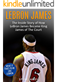 Lebron James: The Inside Story of How LeBron Became King James of The Court (Basketball Biographies Book 1)