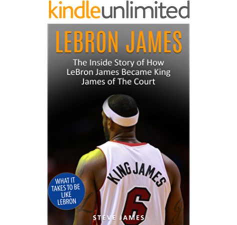 Amazon Com Lebron James The Inside Story Of How Lebron Became King James Of The Court Basketball Biographies Book 1 Ebook James Steve Kindle Store