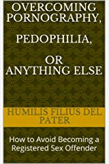 Overcoming Pornography, Pedophilia, or Anything Else: How to Avoid Becoming a Registered Sex Offender Kindle Edition