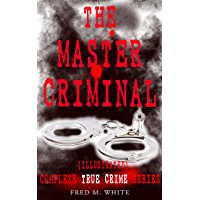 THE MASTER CRIMINAL – Complete True Crime Series (Illustrated): The History of Felix Gryde, Notorious Master Criminal…
