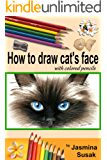 How to draw cat's face: Colored Pencil Guides for Kids and Adults, Step-By-Step Drawing Tutorial How to Draw Cute Cat in Realistic Style, Learn to Draw ... How to Draw, Close-up Eyes (English Edition)