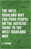 The West Highland Way for Poor People or The Autistic Guide to the West Highland Way: A J Brown