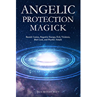 Angelic Protection Magick: Banish Curses, Negative Energy, Evil, Violence, Bad Luck, and Psychic Attack (The Power of…