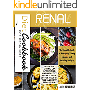 Renal Diet Cookbook for Beginners: The Complete Guide to Managing Kidney Diseases and Avoiding Dialysis, without giving…