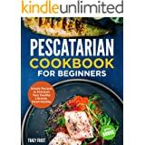 """Pescatarian Cookbook for Beginners: Simple Recipes to Kickstart Your Healthy Lifestyle. Heart-Healthy Meals + BONUS """"PARTY RE"""